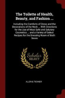The Toilette of Health, Beauty, and Fashion ...: Including the Comforts of Dress and the Decorations of the Neck ... with Directions for the Use of Most Safe and Salutary Cosmetics ... and a Variety of Select Recipes for the Dressing Room of Both Sexes - Allen & Ticknor - cover