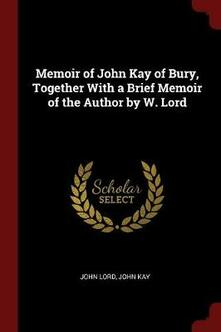 Memoir of John Kay of Bury, Together with a Brief Memoir of the Author by W. Lord - John Lord,John Kay - cover