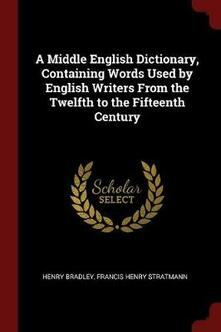 A Middle English Dictionary, Containing Words Used by English Writers from the Twelfth to the Fifteenth Century - Henry Bradley,Francis Henry Stratmann - cover