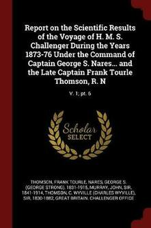 Report on the Scientific Results of the Voyage of H. M. S. Challenger During the Years 1873-76 Under the Command of Captain George S. Nares... and the Late Captain Frank Tourle Thomson, R. N: V. 1; Pt. 6 - Frank Tourle Thomson,George S 1831-1915 Nares,John Murray - cover