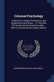 Criminal Psychology: A Manual for Judges, Practitioners, and Students, by Hans Gross ... Tr. from the 4th German Ed. by Horace M. Kallen ... with an Introduction by Joseph Jastrow - Horace Meyer Kallen,Hans Gross - cover