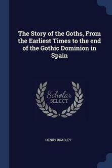 The Story of the Goths, from the Earliest Times to the End of the Gothic Dominion in Spain - Henry Bradley - cover