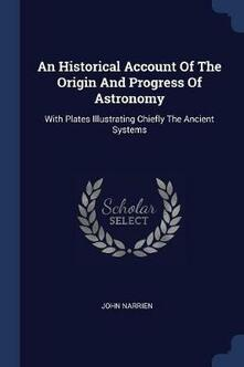 An Historical Account of the Origin and Progress of Astronomy: With Plates Illustrating Chiefly the Ancient Systems - John Narrien - cover