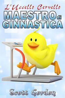 L'Uccello Cervello: Maestro di Ginnastica - Scott Gordon - ebook