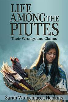 Life among the Piutes. Their wrongs and claims