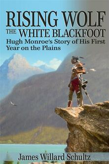 Rising Wolf, the white Blackfoot. Hugh Monroe's story of his first year on the plains