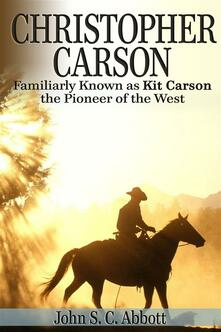 Christopher Carson. Familiarly known as Kit Carson the pioneer of the west