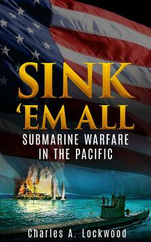 Sink 'em all. Submarine warfare in the Pacific