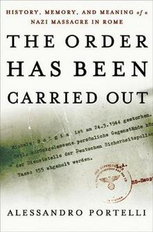 The Order Has Been Carried Out: History, Memory, and Meaning of a Nazi Massacre in Rome - Alessandro Portelli - cover