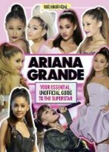 Ariana Grande 100% Unofficial: Your Essential, Unofficial Guide Book to the Superstar, Ariana Grande - Malcolm Mackenzie - cover