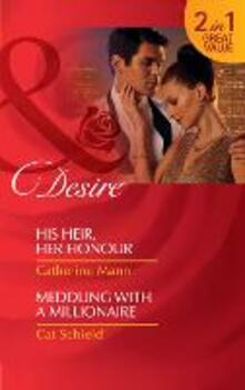 His Heir, Her Honour / Meddling With A Millionaire: His Heir, Her Honour (Rich, Rugged & Royal, Book 3) / Meddling with a Millionaire (Mills & Boon Desire)