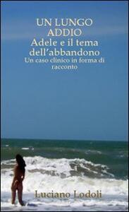 Un lungo addio. Adele e il tema dell'abbandono. Un caso clinico in forma di racconto - Luciano Lodoli - copertina