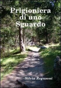 Prigioniera di uno sguardo - Silvia Regusoni - copertina