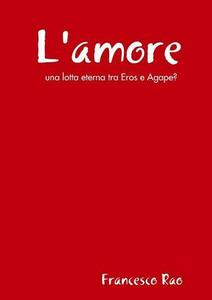 L' amore. Una lotta eterna tra Eros e Agape? - Francesco Rao - copertina
