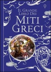 Il grande libro dei miti greci. Ediz. illustrata - Anna Milbourne,Louie Stowell - copertina