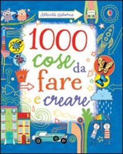 Foto Cover di 1000 cose da fare e creare, Libro di Fiona Watt, edito da Usborne Publishing