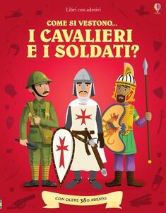 Come si vestono i cavalieri e i soldati? Con adesivi. Ediz. illustrata - Kate Davies,Louie Stowell - copertina