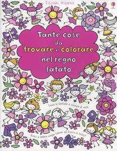 Tante cose da trovare e colorare nel regno fatato - Fiona Watt,Stella Baggott - copertina