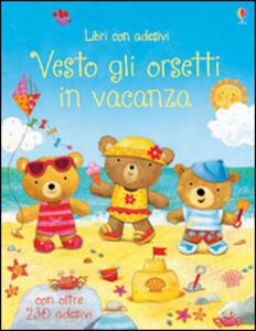 Vesto gli orsetti in vacanza. Con adesivi - Felicity Brooks,Ag Jatkowska - copertina