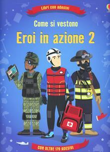 Come si vestono... eroi in azione. Con adesivi. Ediz. illustrata. Vol. 2.pdf