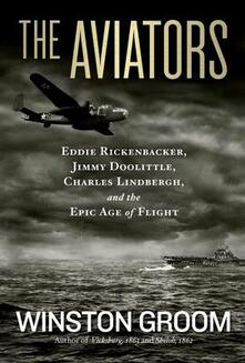 The Aviators: Eddie Rickenbacker, Jimmy Doolittle, Charles Lindbergh, and the Epic Age of Flight - Winston Groom - cover