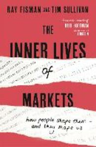 The Inner Lives of Markets: How People Shape Them - And They Shape Us - Ray Fisman,Tim Sullivan - cover