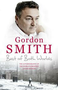 The Best of Both Worlds: The autobiography of the world's greatest living medium - Gordon Smith - cover