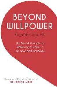 Beyond Willpower: The Secret Principle to Achieving Success in Life, Love, and Happiness - Alex Loyd - cover