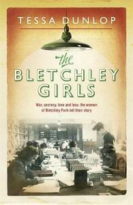 The Bletchley Girls: War, secrecy, love and loss: the women of Bletchley Park tell their story - Tessa Dunlop - cover
