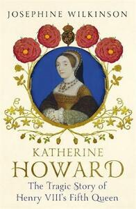 Katherine Howard: The Tragic Story of Henry VIII's Fifth Queen - Josephine Wilkinson - cover
