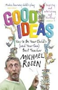 Good Ideas: How to Be Your Child's (and Your Own) Best Teacher - Michael Rosen - cover