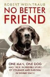 No Better Friend: One Man, One Dog, and Their Incredible Story of Courage and Survival in World War II - Robert Weintraub - cover