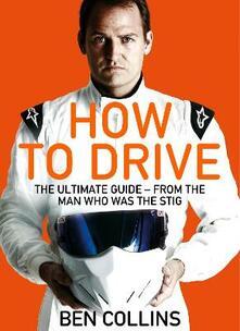 How To Drive: The Ultimate Guide, from the Man Who Was the Stig - Ben Collins - cover