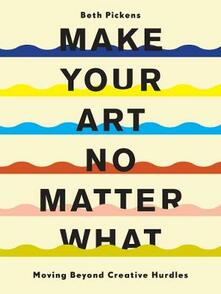 Make Your Art No Matter What: Moving Beyond Creative Hurdles - Beth Pickens - cover