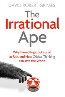 The Irrational Ape: Why We Fall for Disinformation, Conspiracy Theory and Propaganda - David Robert Grimes - cover