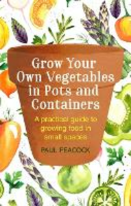 Libro in inglese Grow Your Own Vegetables in Pots and Containers: A Practical Guide to Growing Food in Small Spaces  - Paul Peacock