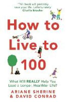 How to Live to 100: What Will REALLY Help You Lead a Longer, Healthier Life? - Ariane Sherine,David Conrad - cover