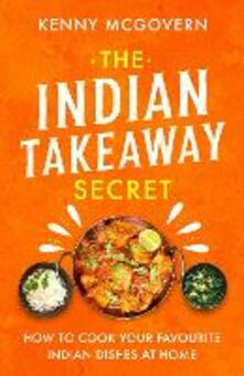 The Indian Takeaway Secret: How to Cook Your Favourite Indian Dishes at Home - Kenny McGovern - cover