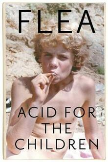 Acid For The Children - The autobiography of Flea, the Red Hot Chili Peppers legend - Flea - cover