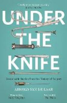Under the Knife: A History of Surgery in 28 Remarkable Operations - Arnold van de Laar - cover