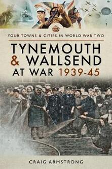 Tynemouth and Wallsend at War 1939 - 1945 - Craig Armstrong - cover