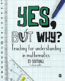 Yes, but why? Teaching for understanding in mathematics - Ed Southall - cover