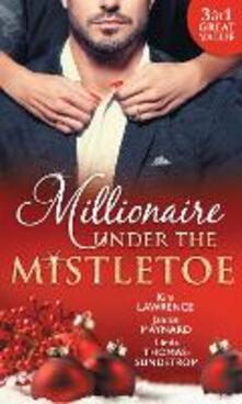 Millionaire Under The Mistletoe: The Playboy's Mistress / Christmas in the Billionaire's Bed / The Boss's Mistletoe Manoeuvres (Mills & Boon M&B)