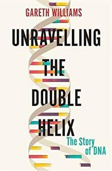 Unravelling the Double Helix: The Lost Heroes of DNA - Gareth Williams - cover