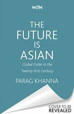 Libro in inglese The Future Is Asian: Global Order in the Twenty-first Century Parag Khanna