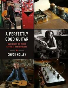 A Perfectly Good Guitar: Musicians on Their Favorite Instruments - Chuck Holley - cover