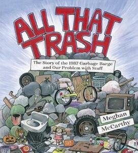All That Trash: The Story of the 1987 Garbage Barge and Our Problem with Stuff - Meghan McCarthy - cover