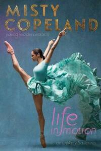 Life in Motion: An Unlikely Ballerina Young Readers Edition - Misty Copeland - cover