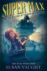 Super Max and the Mystery of Thornwood's Revenge - Susan Vaught - cover