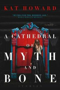 A Cathedral of Myth and Bone: Stories - Kat Howard - cover